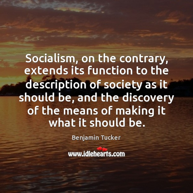 Socialism, on the contrary, extends its function to the description of society Benjamin Tucker Picture Quote