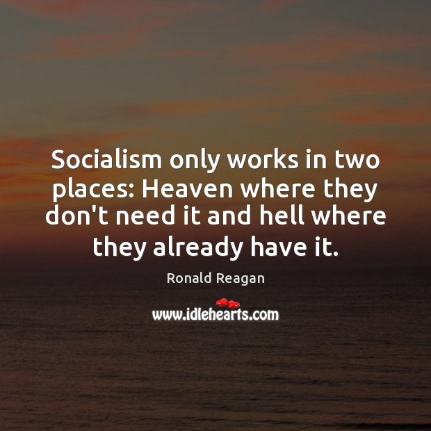 Socialism only works in two places: Heaven where they don't need it Image