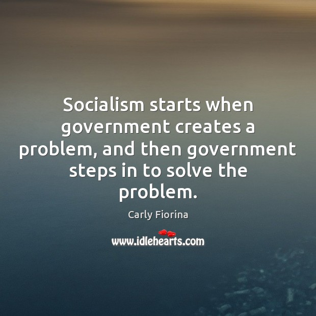Socialism starts when government creates a problem, and then government steps in Image