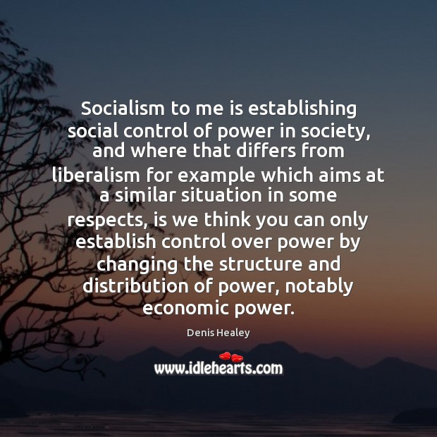 Socialism to me is establishing social control of power in society, and Denis Healey Picture Quote