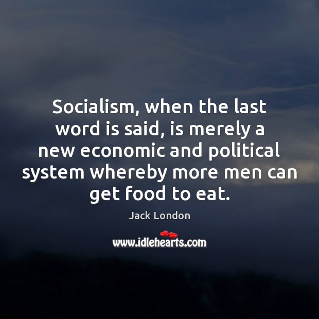 Socialism, when the last word is said, is merely a new economic Jack London Picture Quote