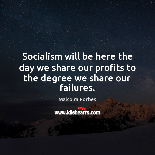 Socialism will be here the day we share our profits to the degree we share our failures. Malcolm Forbes Picture Quote