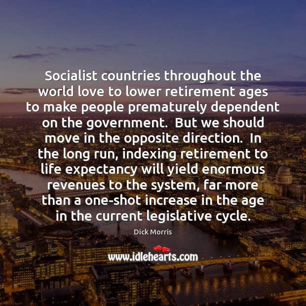 Socialist countries throughout the world love to lower retirement ages to make Dick Morris Picture Quote