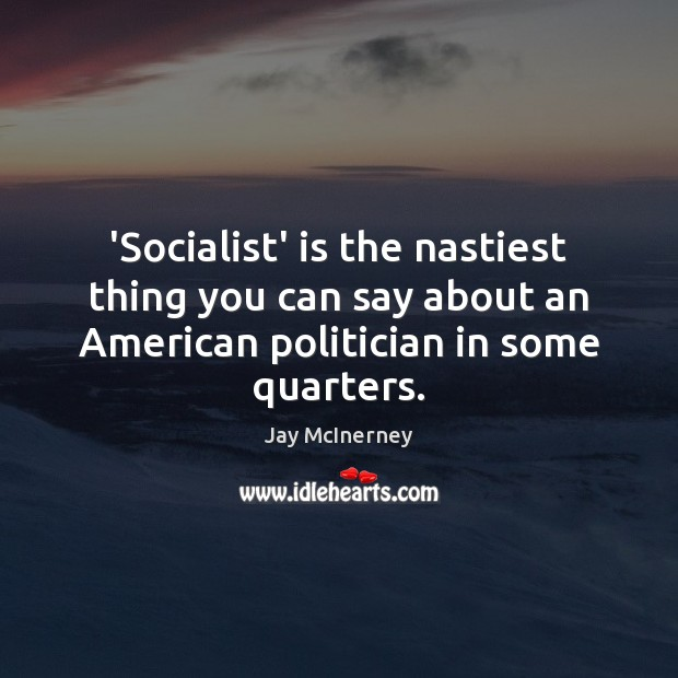 'Socialist' is the nastiest thing you can say about an American politician Jay McInerney Picture Quote