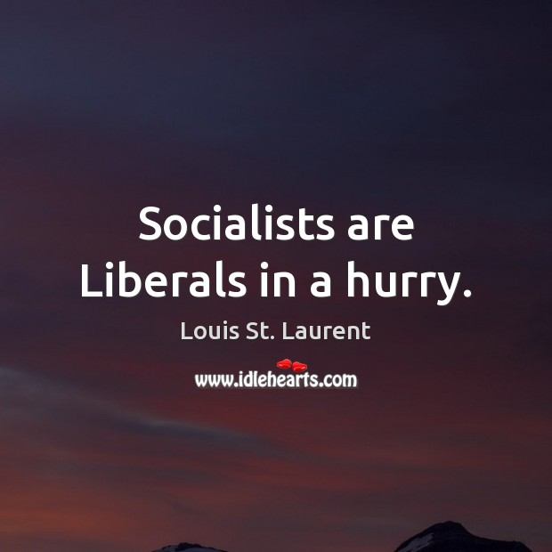 Socialists are Liberals in a hurry. Image