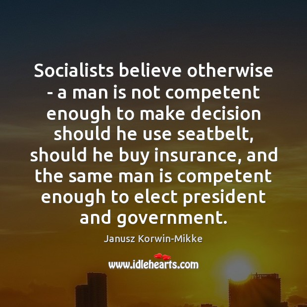 Socialists believe otherwise – a man is not competent enough to make Janusz Korwin-Mikke Picture Quote
