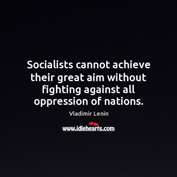 Socialists cannot achieve their great aim without fighting against all oppression of Vladimir Lenin Picture Quote