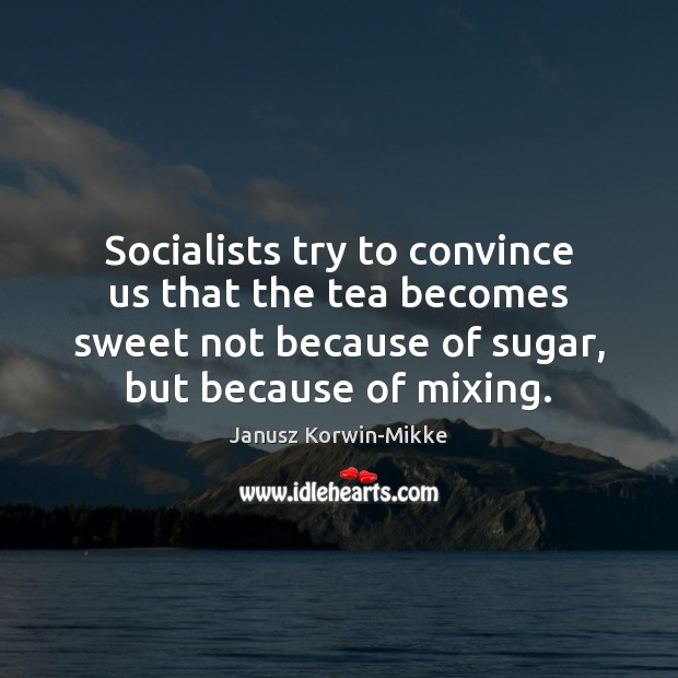Socialists try to convince us that the tea becomes sweet not because Janusz Korwin-Mikke Picture Quote