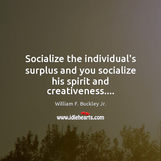 Socialize the individual's surplus and you socialize his spirit and creativeness…. William F. Buckley Jr. Picture Quote