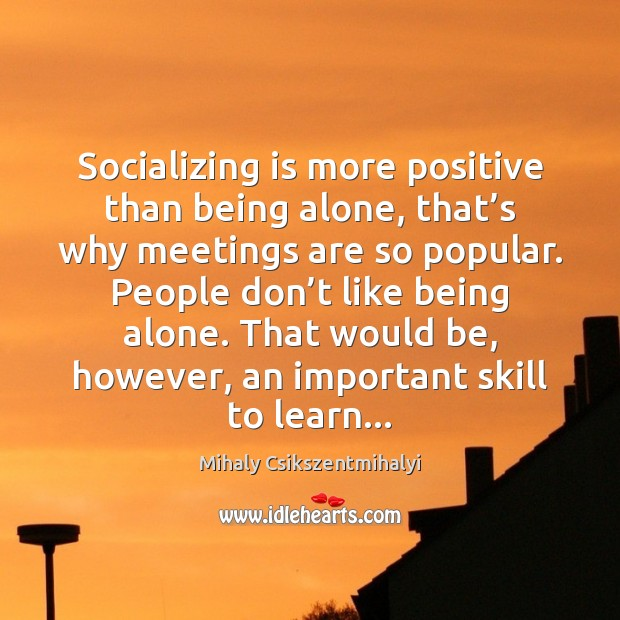 Socializing is more positive than being alone, that's why meetings are Mihaly Csikszentmihalyi Picture Quote