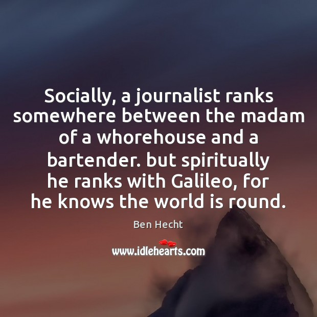 Image, Socially, a journalist ranks somewhere between the madam of a whorehouse and