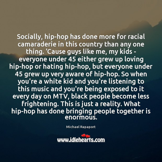 Socially, hip-hop has done more for racial camaraderie in this country than Image