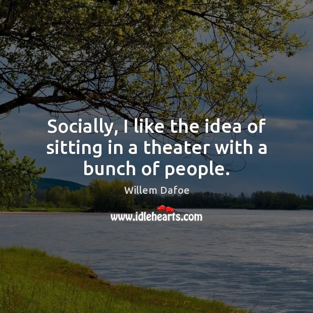 Socially, I like the idea of sitting in a theater with a bunch of people. Willem Dafoe Picture Quote