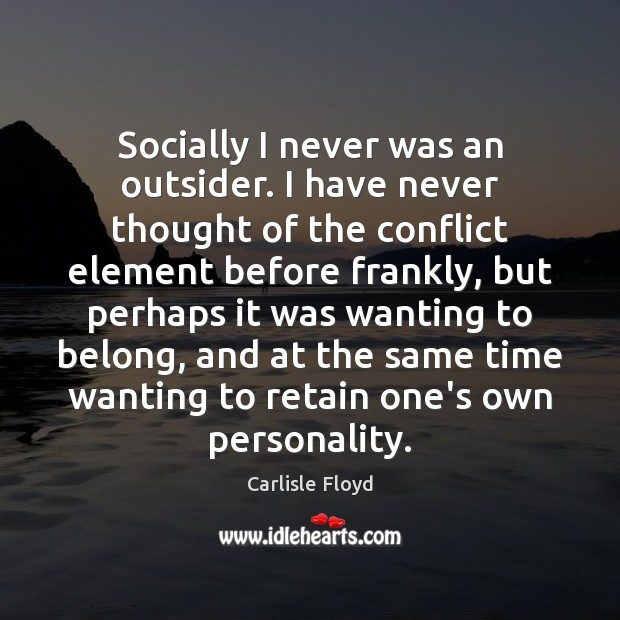 Image, Socially I never was an outsider. I have never thought of the