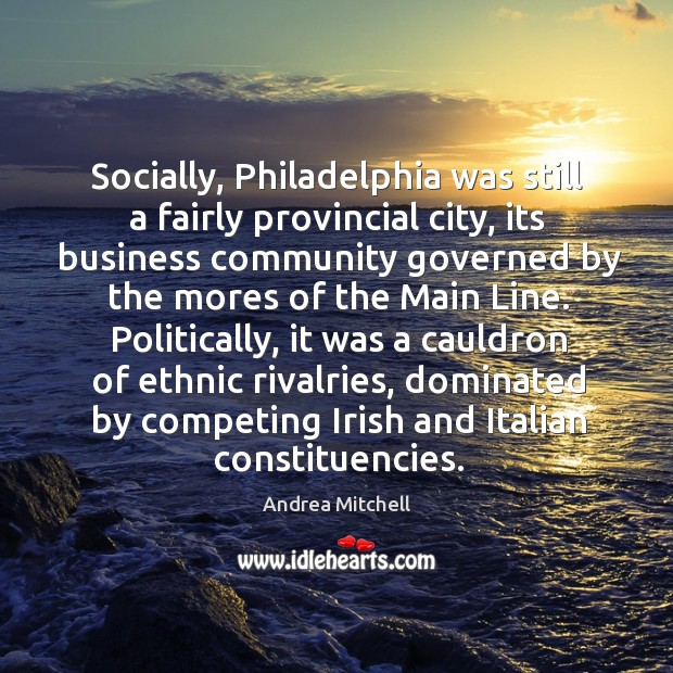 Image, Socially, Philadelphia was still a fairly provincial city, its business community governed