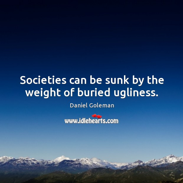 Societies can be sunk by the weight of buried ugliness. Image