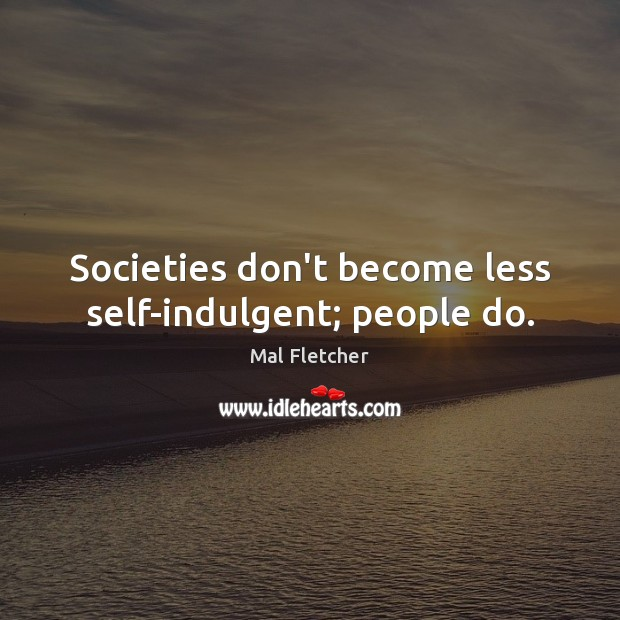 Image, Societies don't become less self-indulgent; people do.