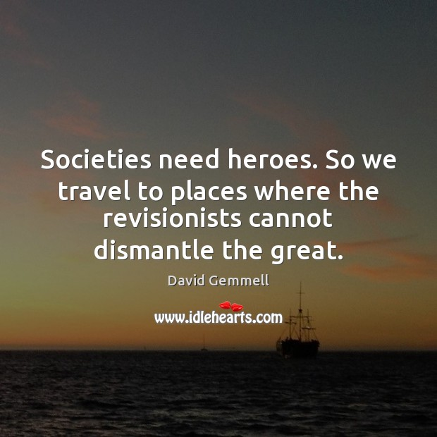 Societies need heroes. So we travel to places where the revisionists cannot David Gemmell Picture Quote