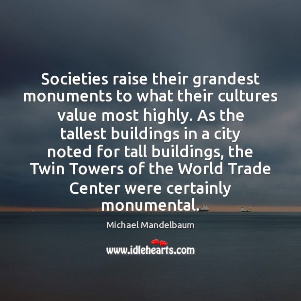 Image, Societies raise their grandest monuments to what their cultures value most highly.