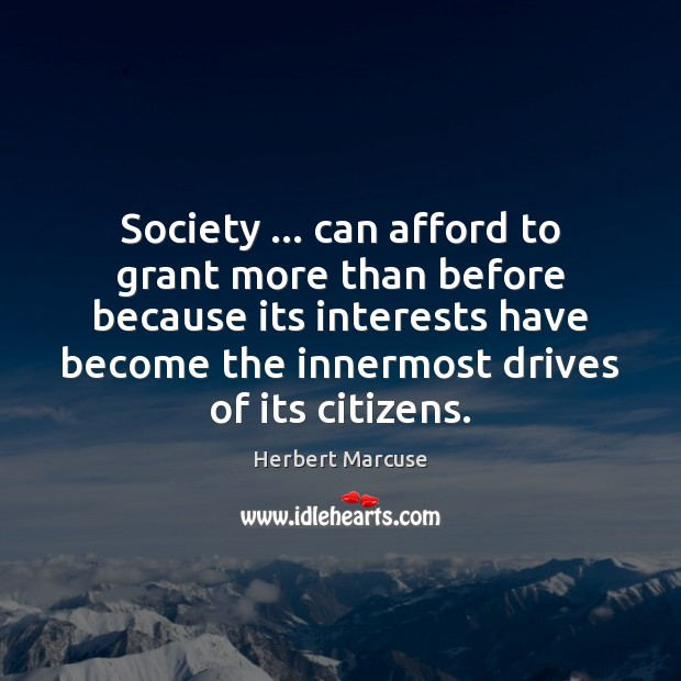 Society … can afford to grant more than before because its interests have Herbert Marcuse Picture Quote