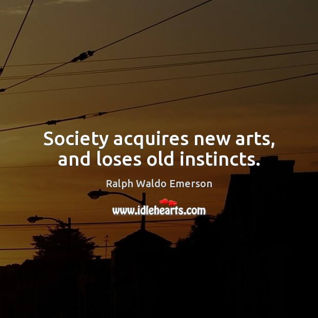 Image, Society acquires new arts, and loses old instincts.