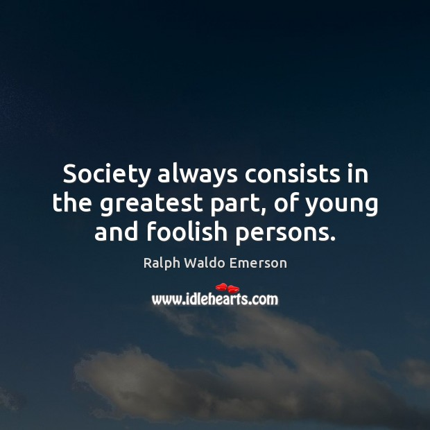 Society always consists in the greatest part, of young and foolish persons. Image