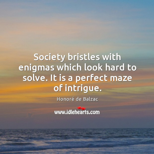 Image, Society bristles with enigmas which look hard to solve. It is a perfect maze of intrigue.