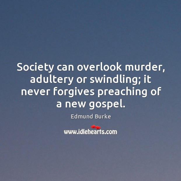 Society can overlook murder, adultery or swindling; it never forgives preaching of a new gospel. Image