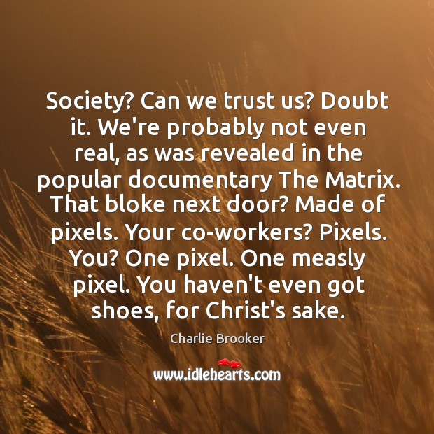 Society? Can we trust us? Doubt it. We're probably not even real, Image