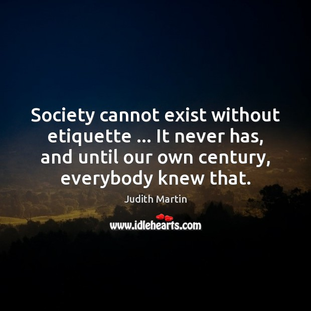 Society cannot exist without etiquette … It never has, and until our own Image