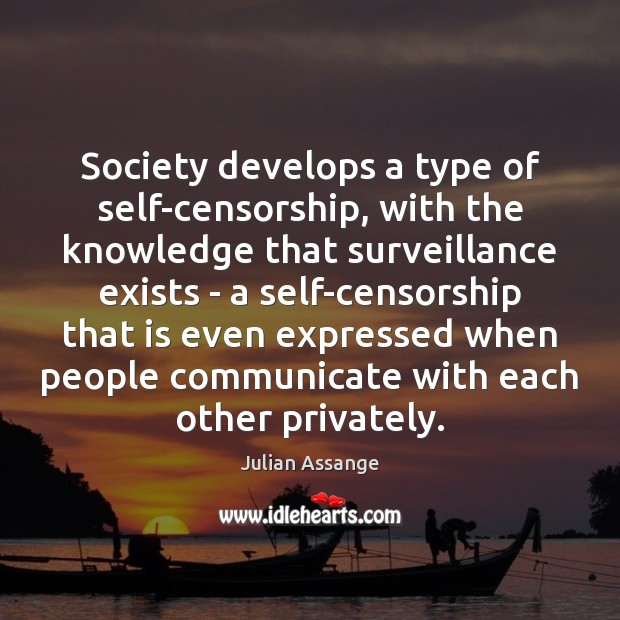 Society develops a type of self-censorship, with the knowledge that surveillance exists Julian Assange Picture Quote