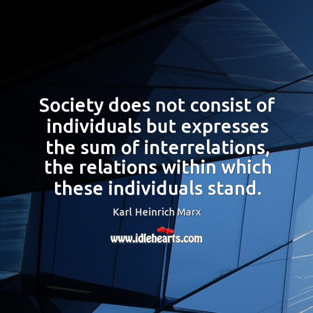 Society does not consist of individuals but expresses the sum of interrelations Karl Heinrich Marx Picture Quote