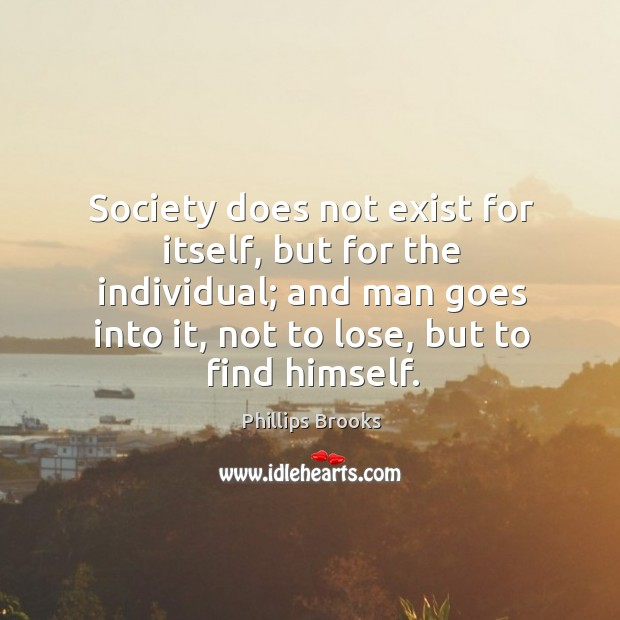 Society does not exist for itself, but for the individual; and man Image