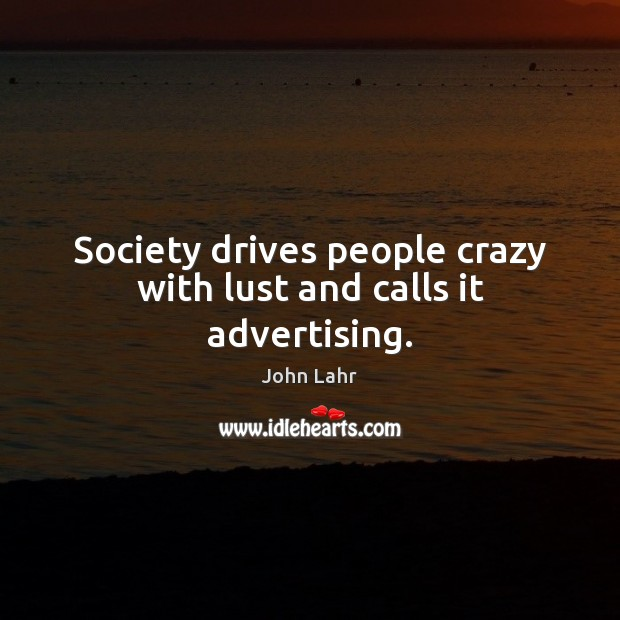 Society drives people crazy with lust and calls it advertising. John Lahr Picture Quote