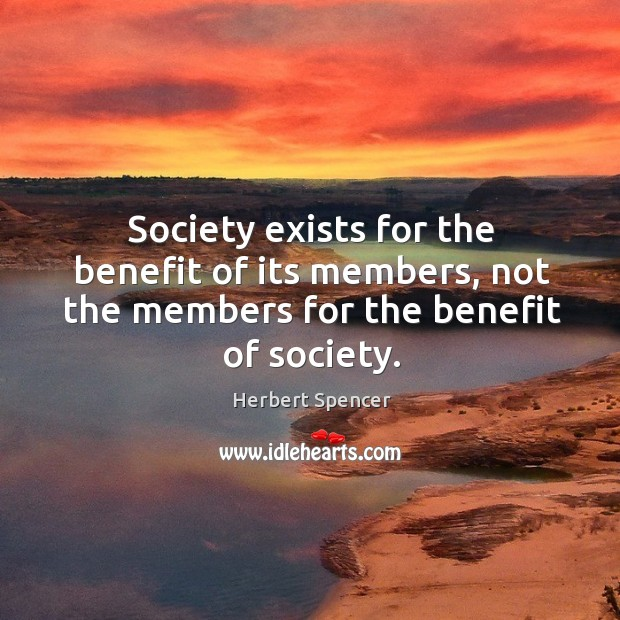 Image, Society exists for the benefit of its members, not the members for the benefit of society.