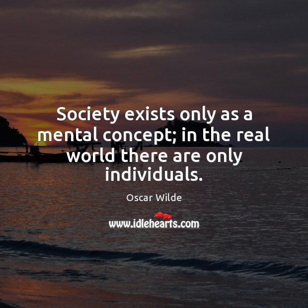 Society exists only as a mental concept; in the real world there are only individuals. Image