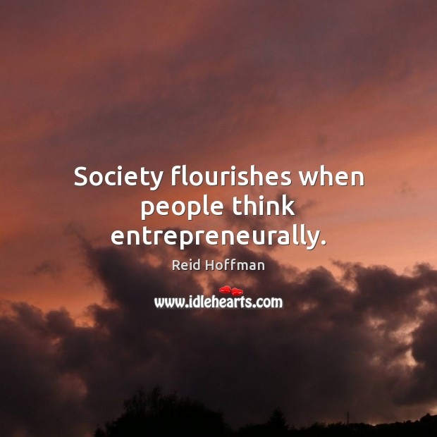 Society flourishes when people think entrepreneurally. Reid Hoffman Picture Quote