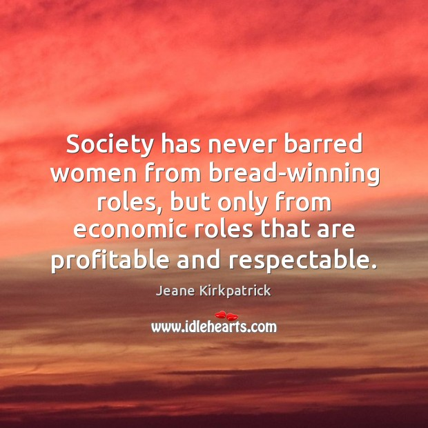 Society has never barred women from bread-winning roles, but only from economic Jeane Kirkpatrick Picture Quote