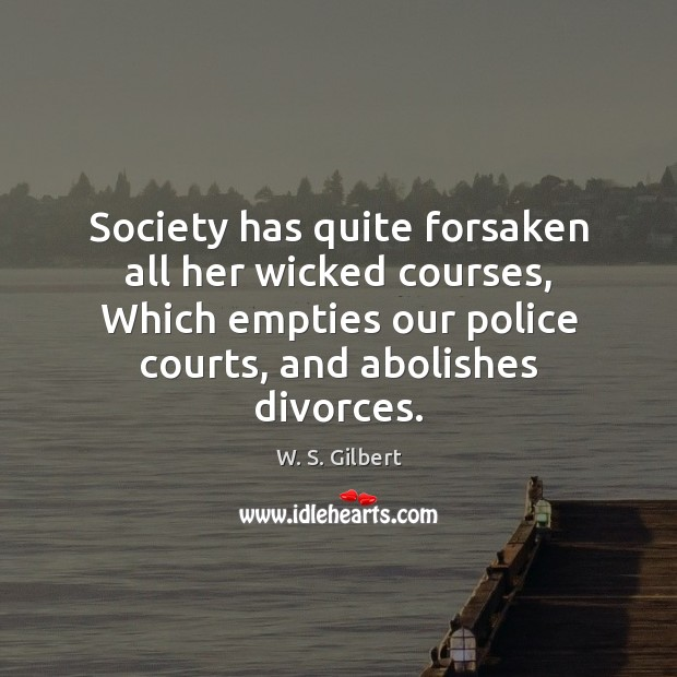 Society has quite forsaken all her wicked courses, Which empties our police W. S. Gilbert Picture Quote