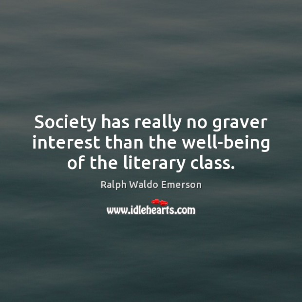 Society has really no graver interest than the well-being of the literary class. Image