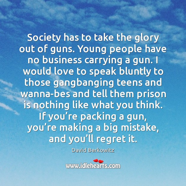 Society has to take the glory out of guns. Young people have Image