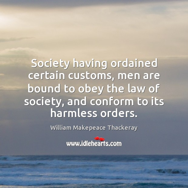 Society having ordained certain customs, men are bound to obey the law William Makepeace Thackeray Picture Quote