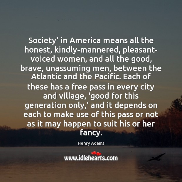 Society' in America means all the honest, kindly-mannered, pleasant- voiced women, and Henry Adams Picture Quote