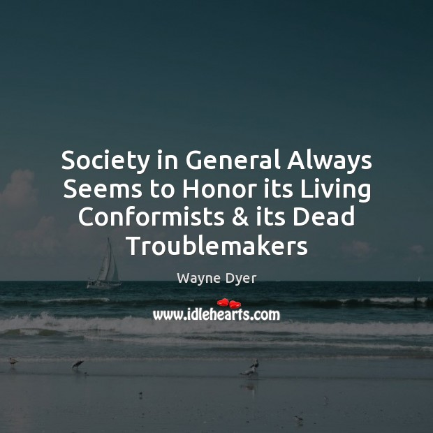 Society in General Always Seems to Honor its Living Conformists & its Dead Troublemakers Image