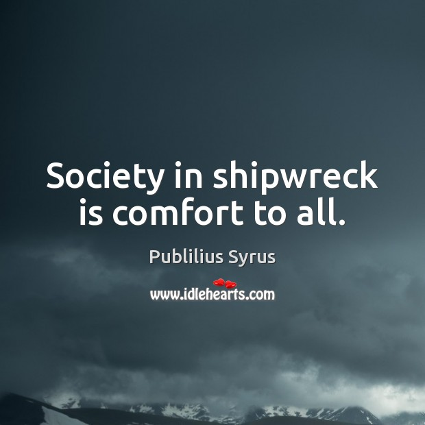 Society in shipwreck is comfort to all. Publilius Syrus Picture Quote