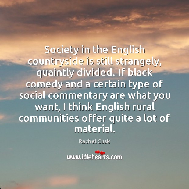 Society in the English countryside is still strangely, quaintly divided. If black Rachel Cusk Picture Quote