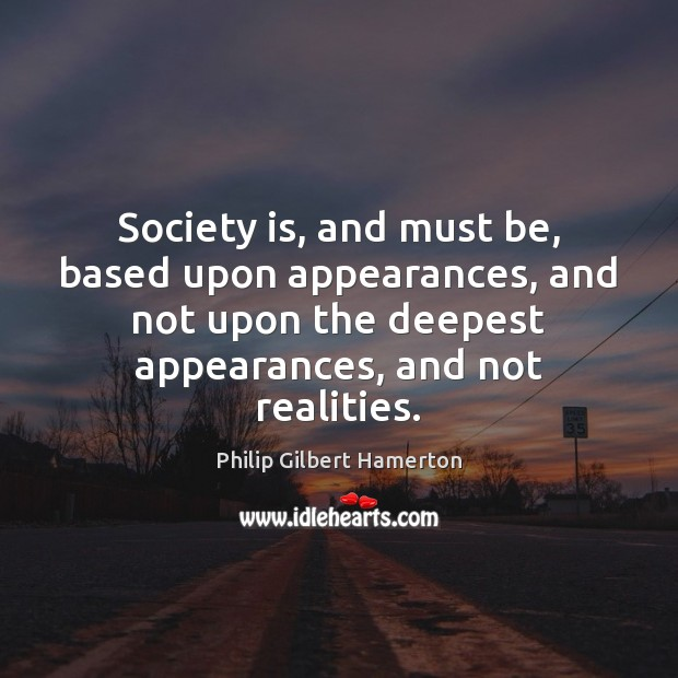 Society is, and must be, based upon appearances, and not upon the Society Quotes Image