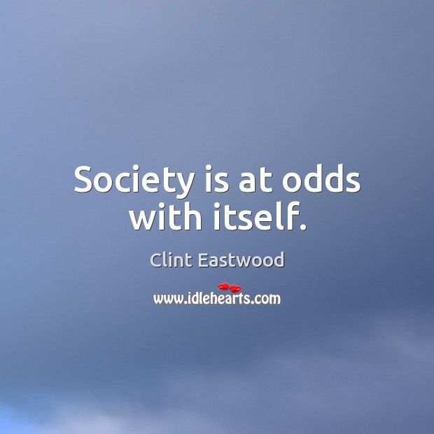 Society is at odds with itself. Clint Eastwood Picture Quote