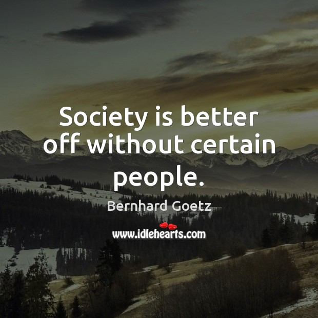 Image, Society is better off without certain people.