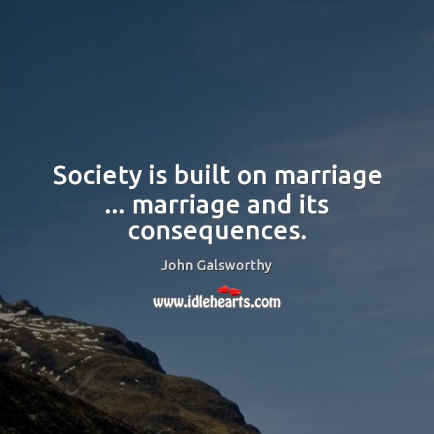 Society is built on marriage … marriage and its consequences. John Galsworthy Picture Quote